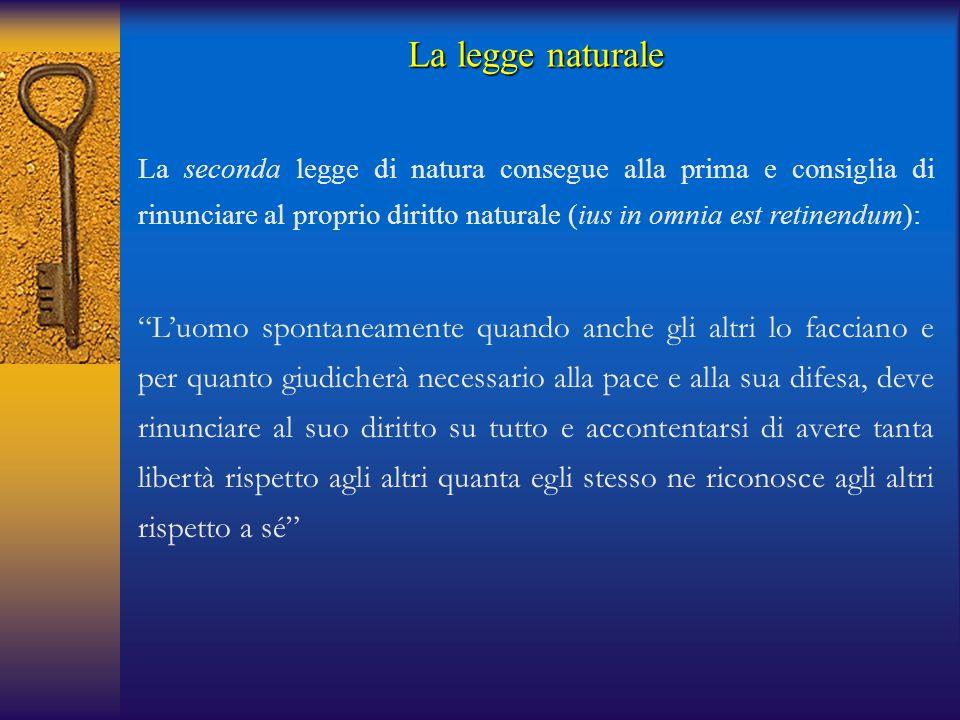 La legge naturale La seconda legge di natura consegue alla prima e consiglia di rinunciare al proprio diritto naturale (ius in omnia est retinendum):