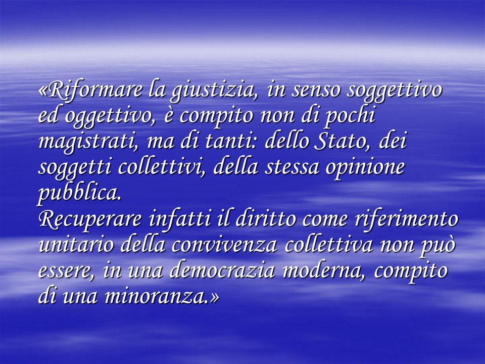 «Riformare la giustizia, in senso soggettivo ed oggettivo, è compito non di pochi magistrati, ma di tanti: dello Stato, dei soggetti collettivi, della stessa opinione pubblica.