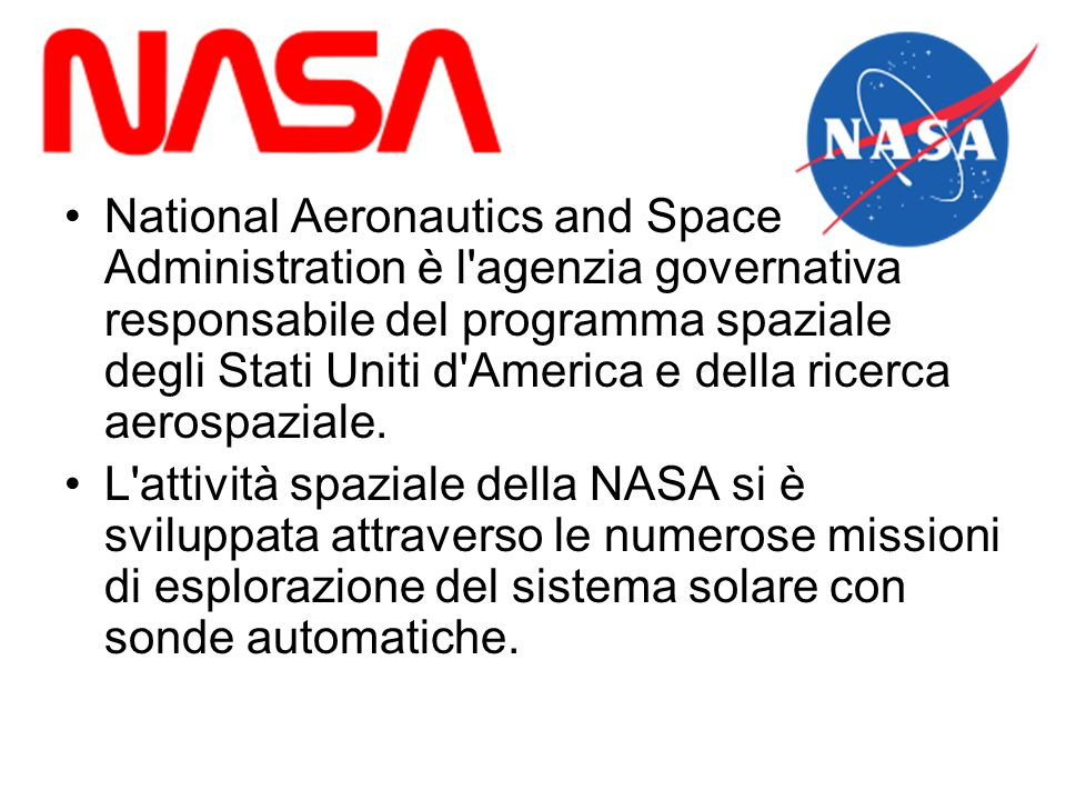 National Aeronautics and Space Administration è l agenzia governativa responsabile del programma spaziale degli Stati Uniti d America e della ricerca aerospaziale.