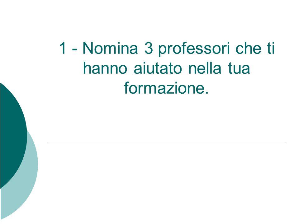 1 - Nomina 3 professori che ti hanno aiutato nella tua formazione.
