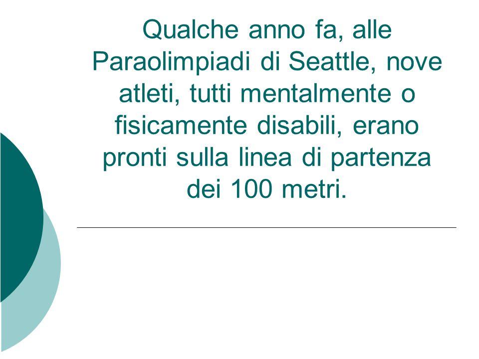 Qualche anno fa, alle Paraolimpiadi di Seattle, nove atleti, tutti mentalmente o fisicamente disabili, erano pronti sulla linea di partenza dei 100 metri.