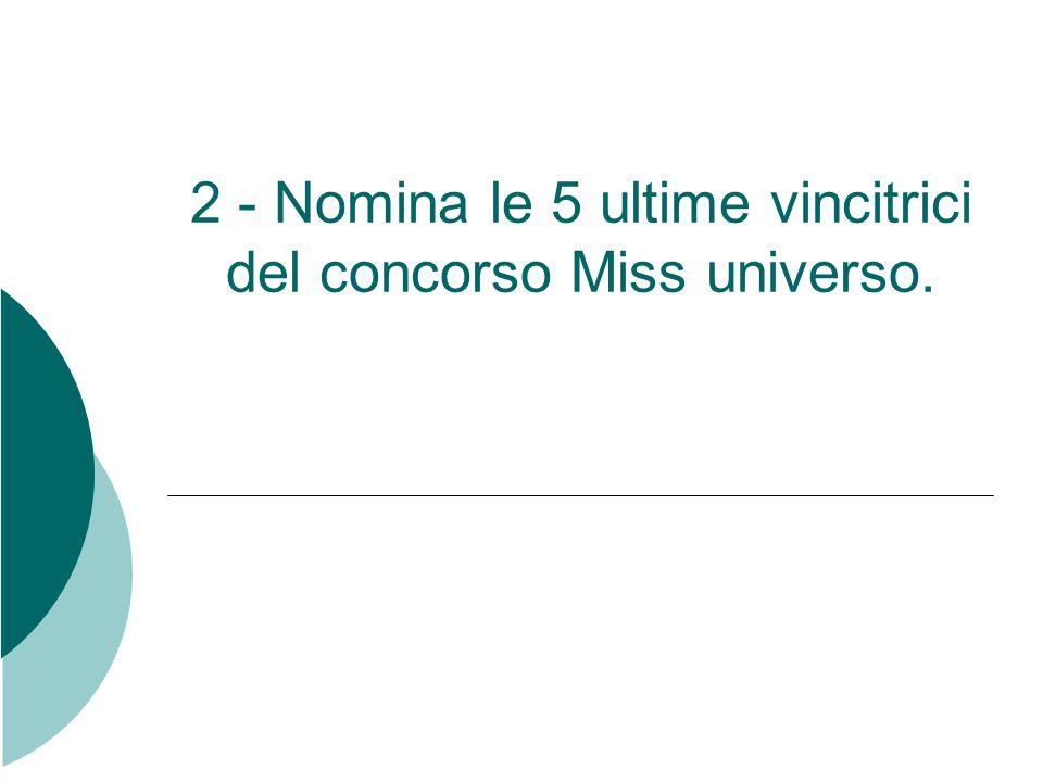 2 - Nomina le 5 ultime vincitrici del concorso Miss universo.