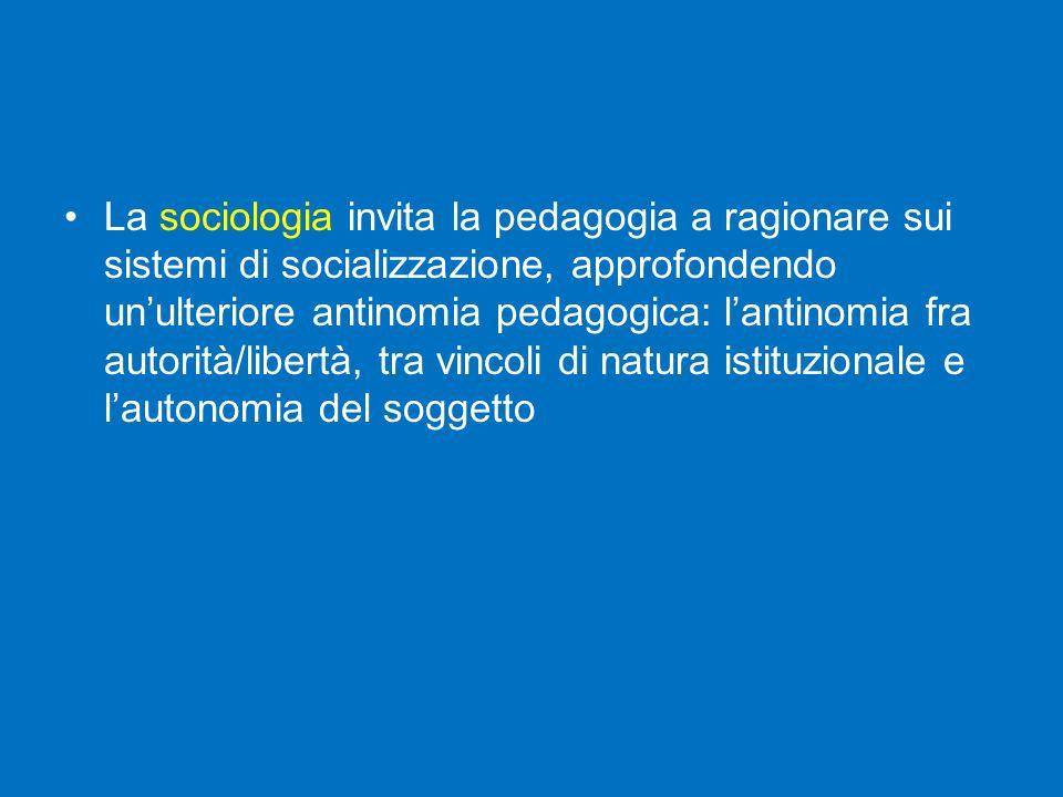 La sociologia invita la pedagogia a ragionare sui sistemi di socializzazione, approfondendo un'ulteriore antinomia pedagogica: l'antinomia fra autorità/libertà, tra vincoli di natura istituzionale e l'autonomia del soggetto