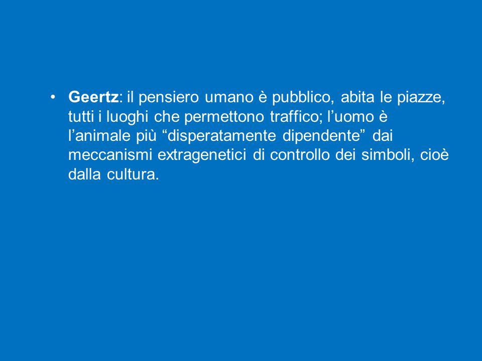 Geertz: il pensiero umano è pubblico, abita le piazze, tutti i luoghi che permettono traffico; l'uomo è l'animale più disperatamente dipendente dai meccanismi extragenetici di controllo dei simboli, cioè dalla cultura.