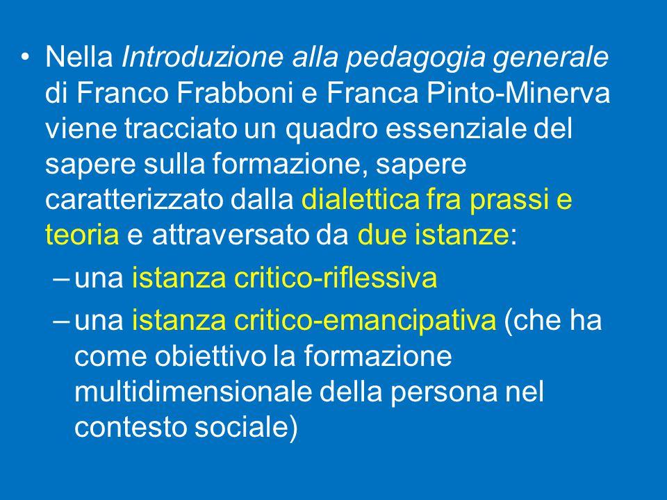 Nella Introduzione alla pedagogia generale di Franco Frabboni e Franca Pinto-Minerva viene tracciato un quadro essenziale del sapere sulla formazione, sapere caratterizzato dalla dialettica fra prassi e teoria e attraversato da due istanze: