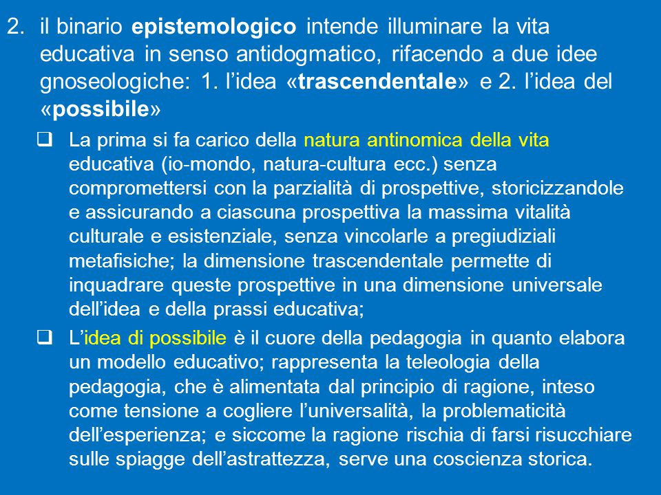il binario epistemologico intende illuminare la vita educativa in senso antidogmatico, rifacendo a due idee gnoseologiche: 1. l'idea «trascendentale» e 2. l'idea del «possibile»