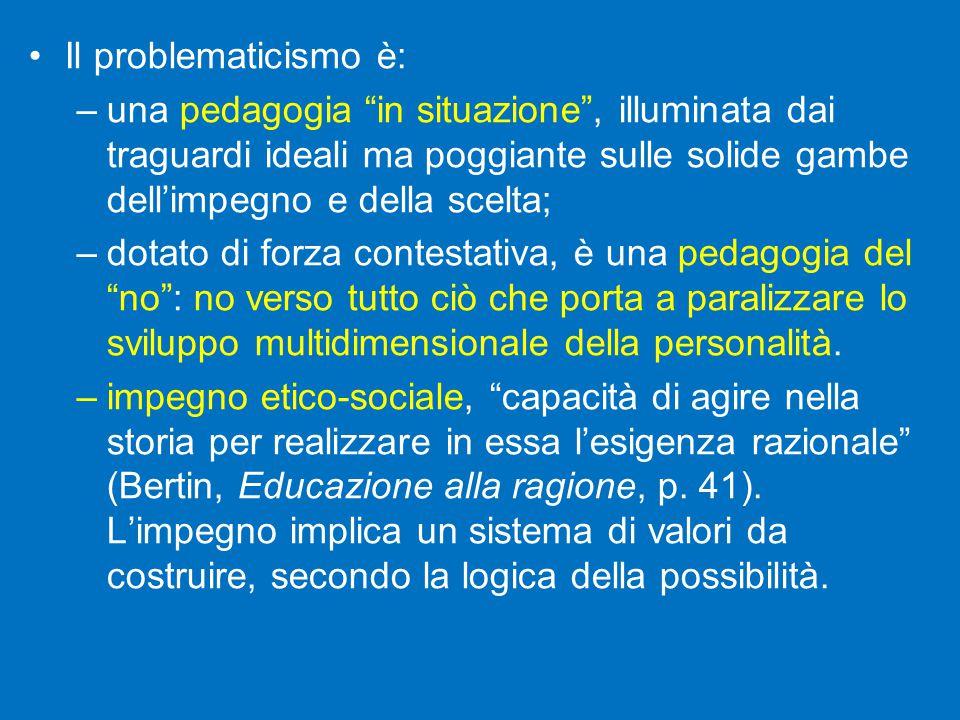 Il problematicismo è: una pedagogia in situazione , illuminata dai traguardi ideali ma poggiante sulle solide gambe dell'impegno e della scelta;