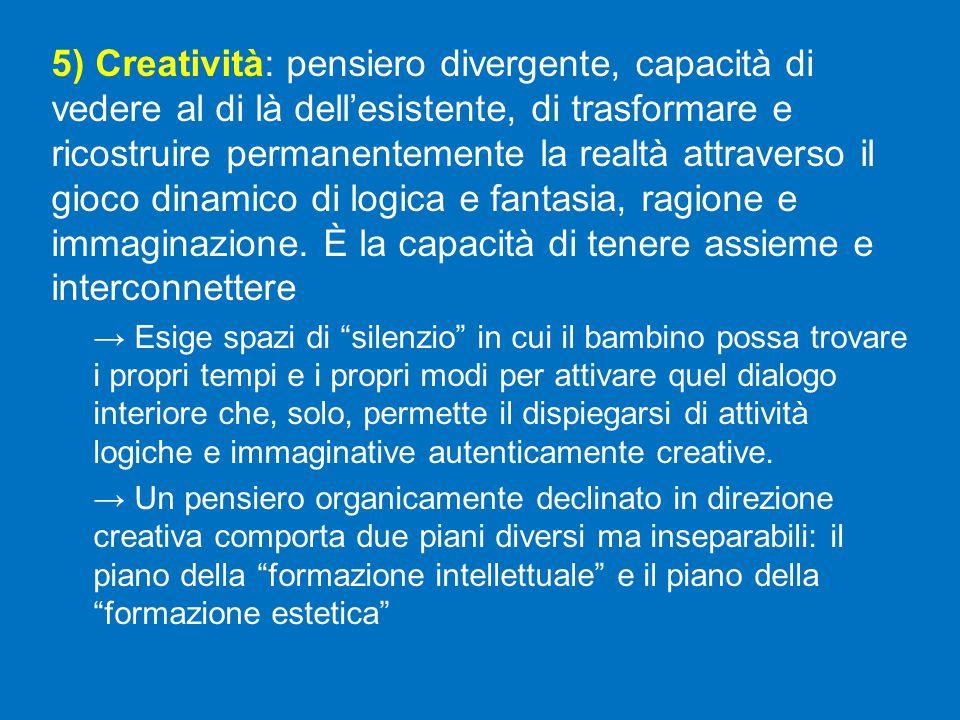 5) Creatività: pensiero divergente, capacità di vedere al di là dell'esistente, di trasformare e ricostruire permanentemente la realtà attraverso il gioco dinamico di logica e fantasia, ragione e immaginazione. È la capacità di tenere assieme e interconnettere