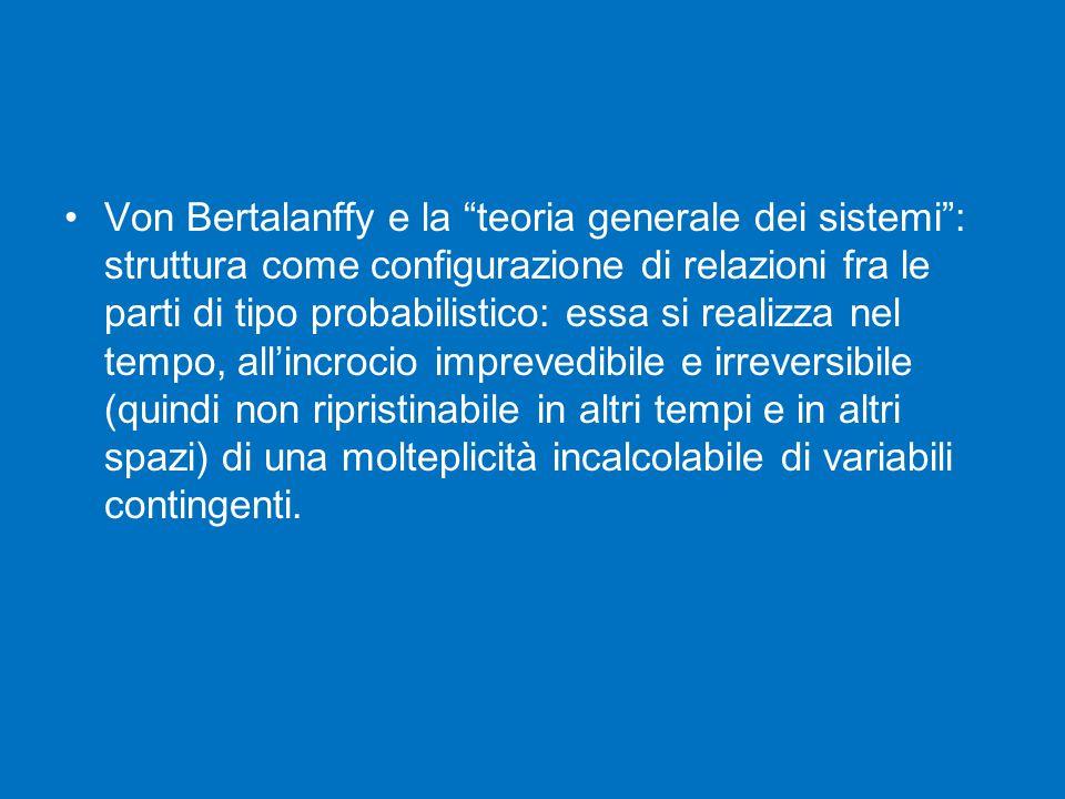 Von Bertalanffy e la teoria generale dei sistemi : struttura come configurazione di relazioni fra le parti di tipo probabilistico: essa si realizza nel tempo, all'incrocio imprevedibile e irreversibile (quindi non ripristinabile in altri tempi e in altri spazi) di una molteplicità incalcolabile di variabili contingenti.