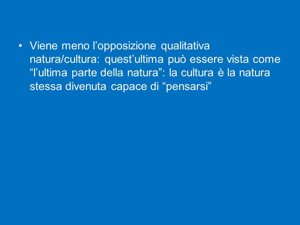 Viene meno l'opposizione qualitativa natura/cultura: quest'ultima può essere vista come l'ultima parte della natura : la cultura è la natura stessa divenuta capace di pensarsi