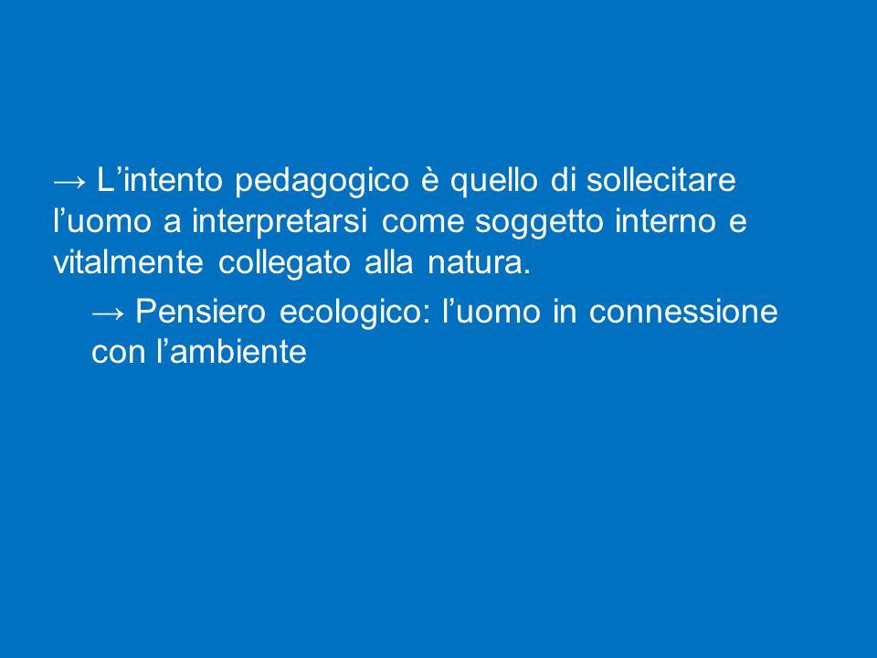 → L'intento pedagogico è quello di sollecitare l'uomo a interpretarsi come soggetto interno e vitalmente collegato alla natura.