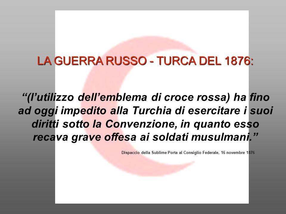 LA GUERRA RUSSO - TURCA DEL 1876: (l'utilizzo dell'emblema di croce rossa) ha fino ad oggi impedito alla Turchia di esercitare i suoi diritti sotto la Convenzione, in quanto esso recava grave offesa ai soldati musulmani. Dispaccio della Sublime Porta al Consiglio Federale, 16 novembre 1876