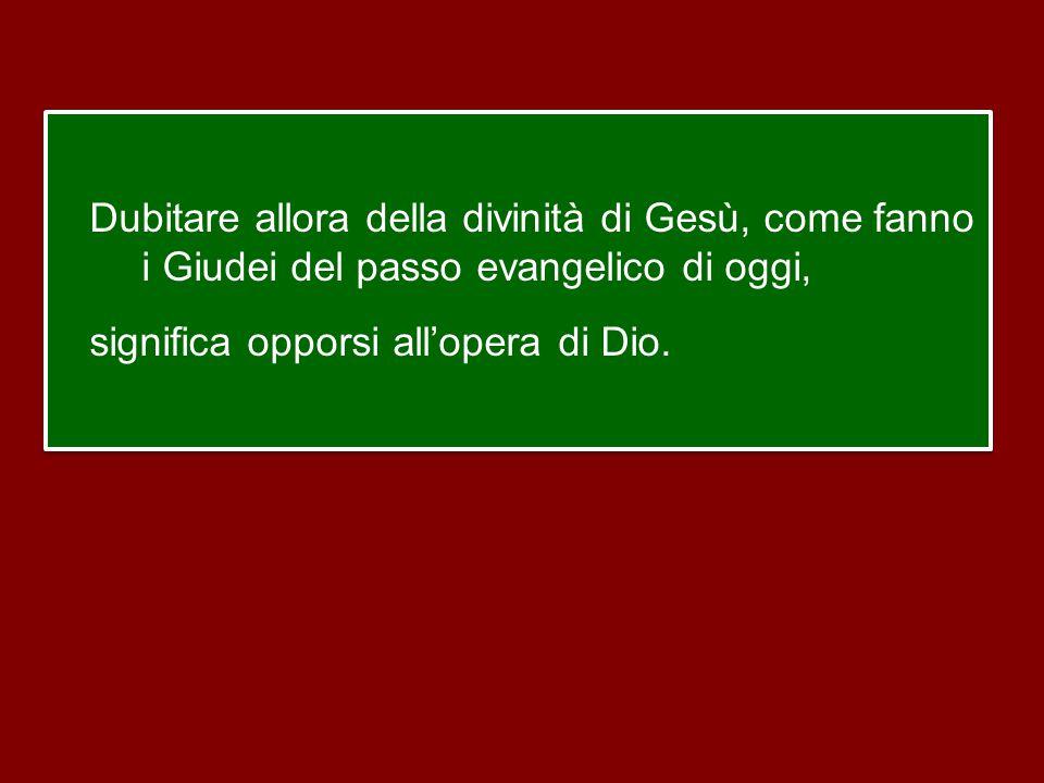 Dubitare allora della divinità di Gesù, come fanno i Giudei del passo evangelico di oggi, significa opporsi all'opera di Dio.