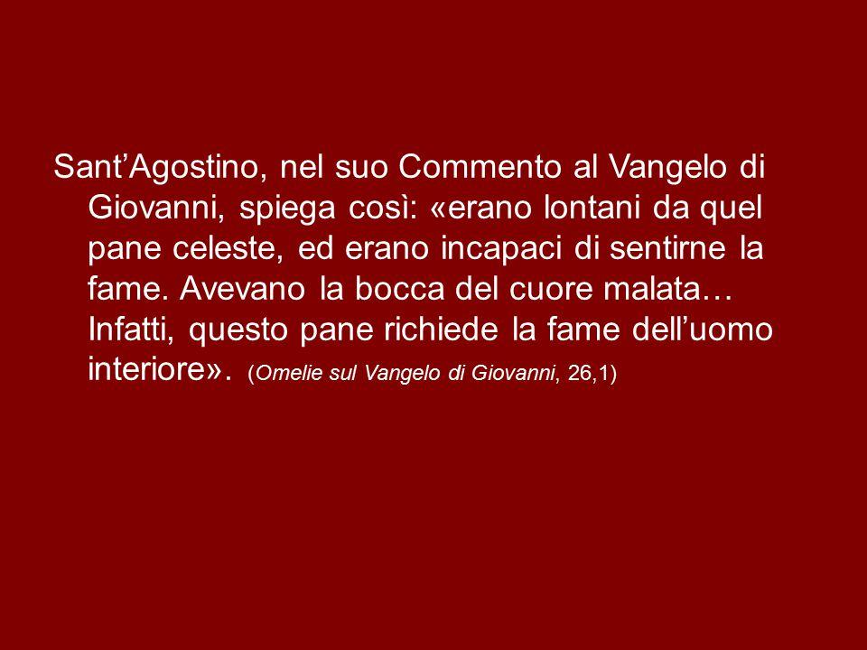 Sant'Agostino, nel suo Commento al Vangelo di Giovanni, spiega così: «erano lontani da quel pane celeste, ed erano incapaci di sentirne la fame.