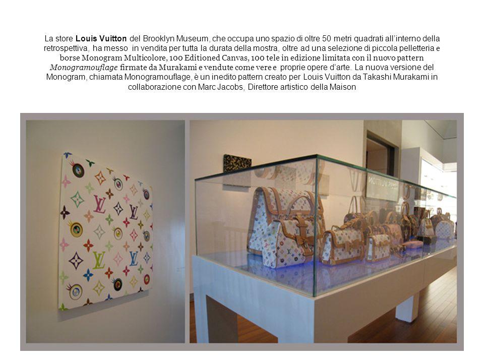 La store Louis Vuitton del Brooklyn Museum, che occupa uno spazio di oltre 50 metri quadrati all'interno della retrospettiva, ha messo in vendita per tutta la durata della mostra, oltre ad una selezione di piccola pelletteria e borse Monogram Multicolore, 100 Editioned Canvas, 100 tele in edizione limitata con il nuovo pattern Monogramouflage firmate da Murakami e vendute come vere e proprie opere d'arte.