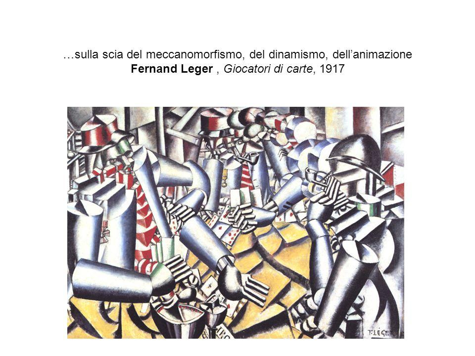 …sulla scia del meccanomorfismo, del dinamismo, dell'animazione Fernand Leger , Giocatori di carte, 1917