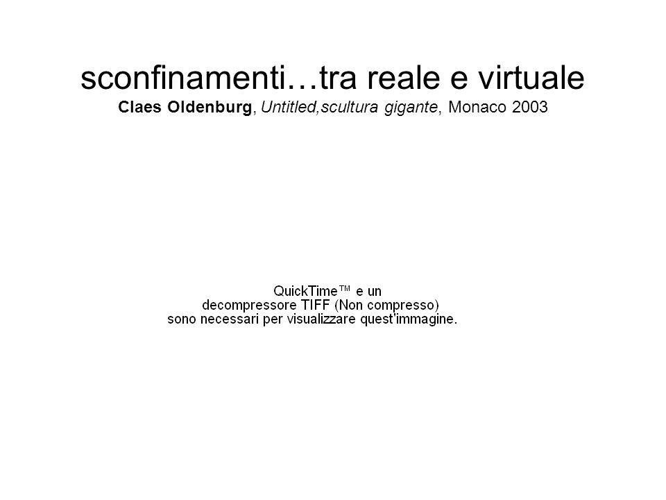 sconfinamenti…tra reale e virtuale Claes Oldenburg, Untitled,scultura gigante, Monaco 2003