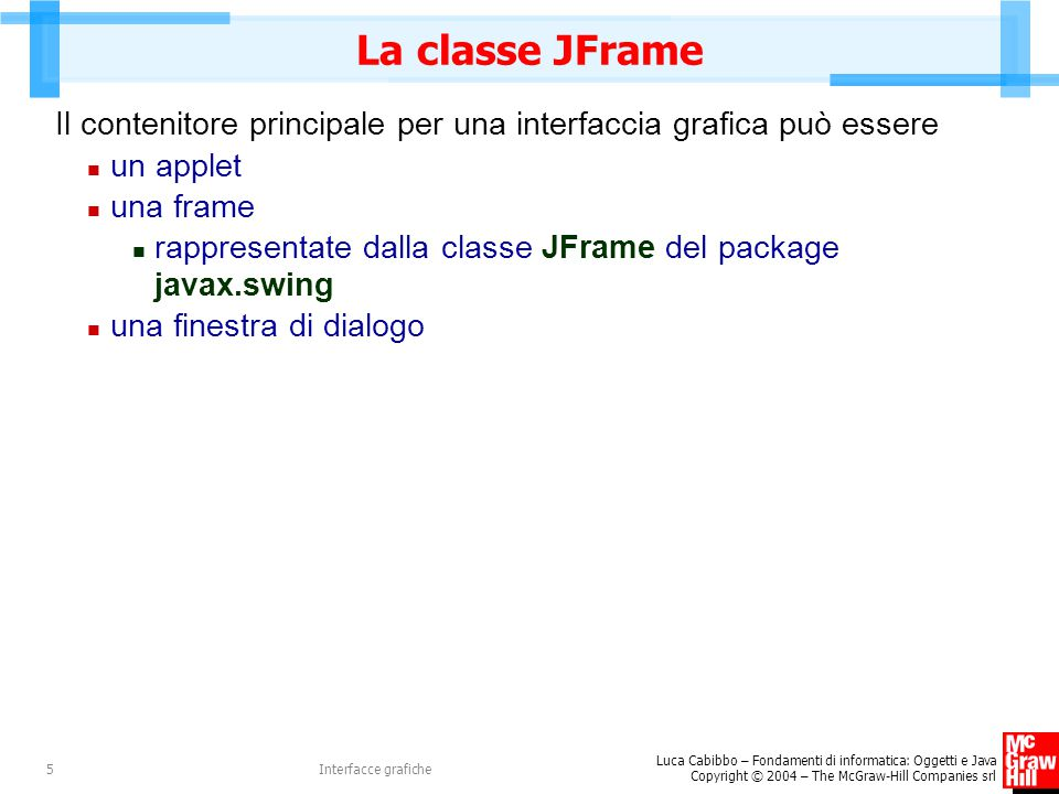 La classe JFrame Il contenitore principale per una interfaccia grafica può essere. un applet. una frame.