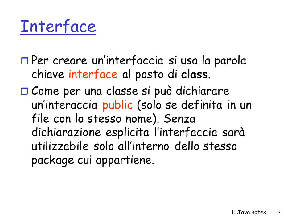 Interface Per creare un'interfaccia si usa la parola chiave interface al posto di class.