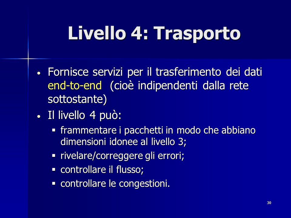 Livello 4: Trasporto Fornisce servizi per il trasferimento dei dati end-to-end (cioè indipendenti dalla rete sottostante)