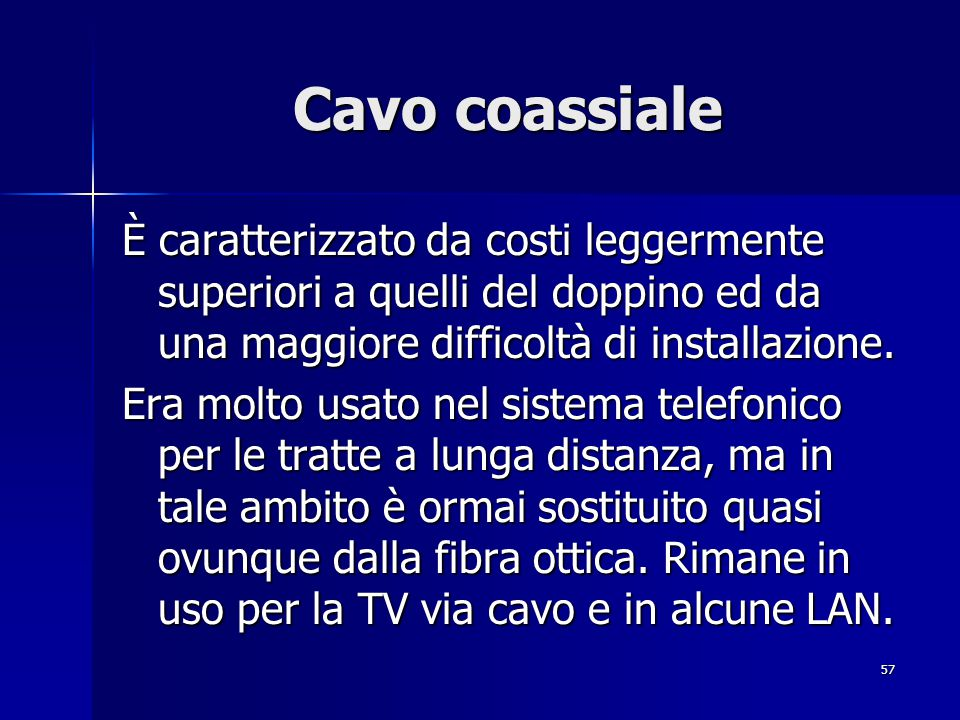 Cavo coassiale È caratterizzato da costi leggermente superiori a quelli del doppino ed da una maggiore difficoltà di installazione.