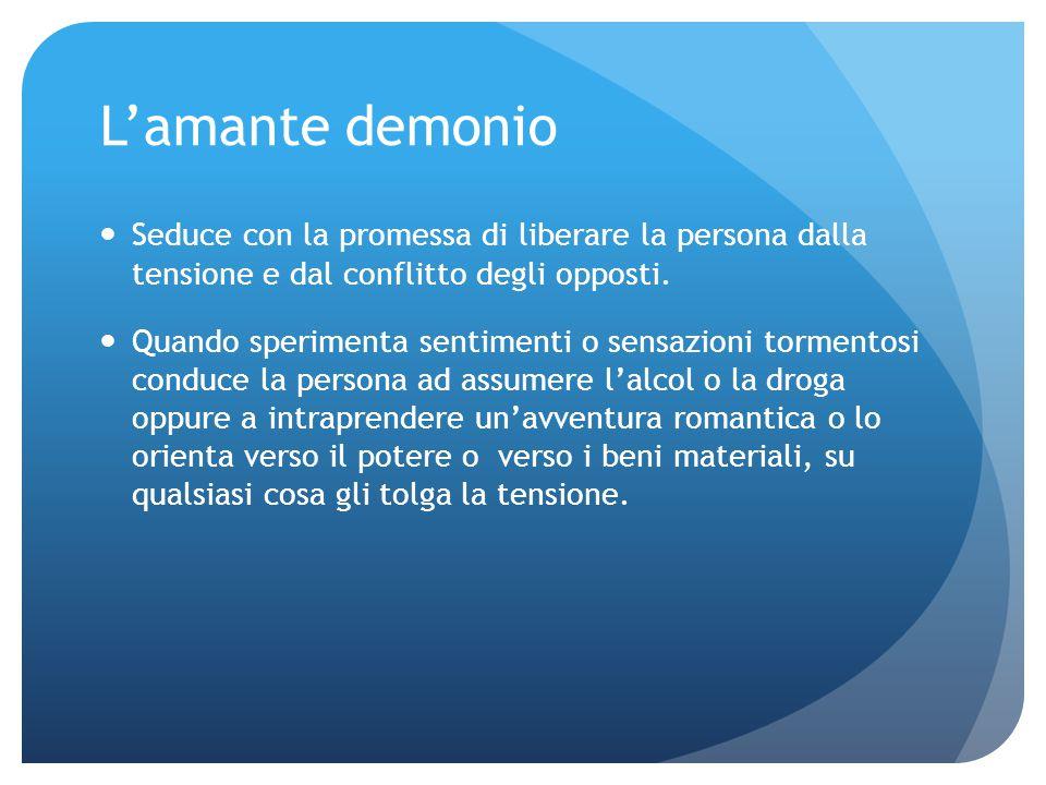 L'amante demonio Seduce con la promessa di liberare la persona dalla tensione e dal conflitto degli opposti.