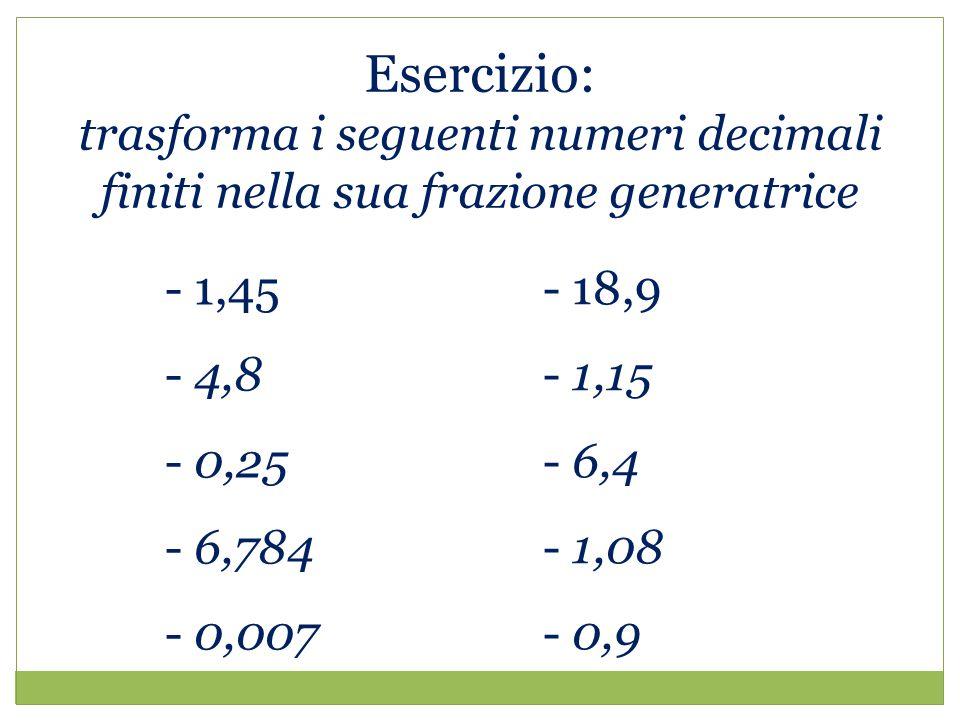 Esercizio: trasforma i seguenti numeri decimali finiti nella sua frazione generatrice. 1,45. 4,8.