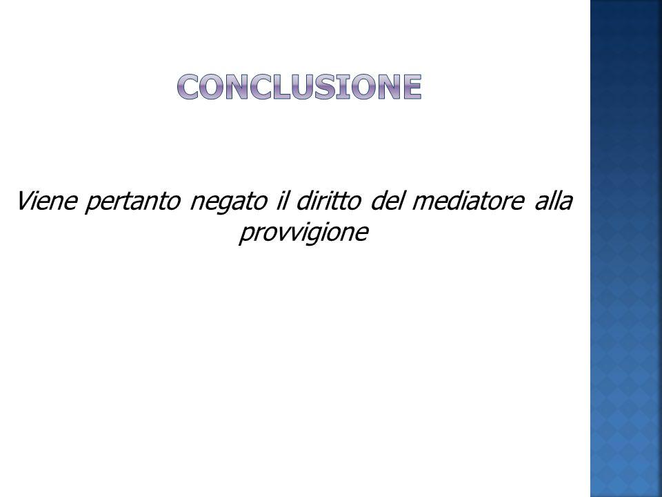 Viene pertanto negato il diritto del mediatore alla provvigione
