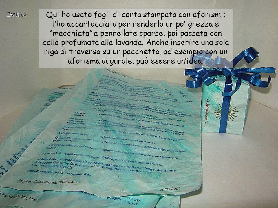 Qui ho usato fogli di carta stampata con aforismi; l'ho accartocciata per renderla un po' grezza e macchiata a pennellate sparse, poi passata con colla profumata alla lavanda.