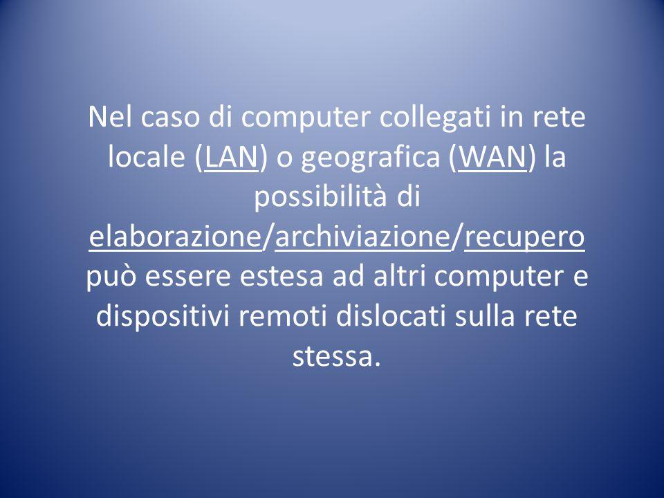 Nel caso di computer collegati in rete locale (LAN) o geografica (WAN) la possibilità di elaborazione/archiviazione/recupero può essere estesa ad altri computer e dispositivi remoti dislocati sulla rete stessa.
