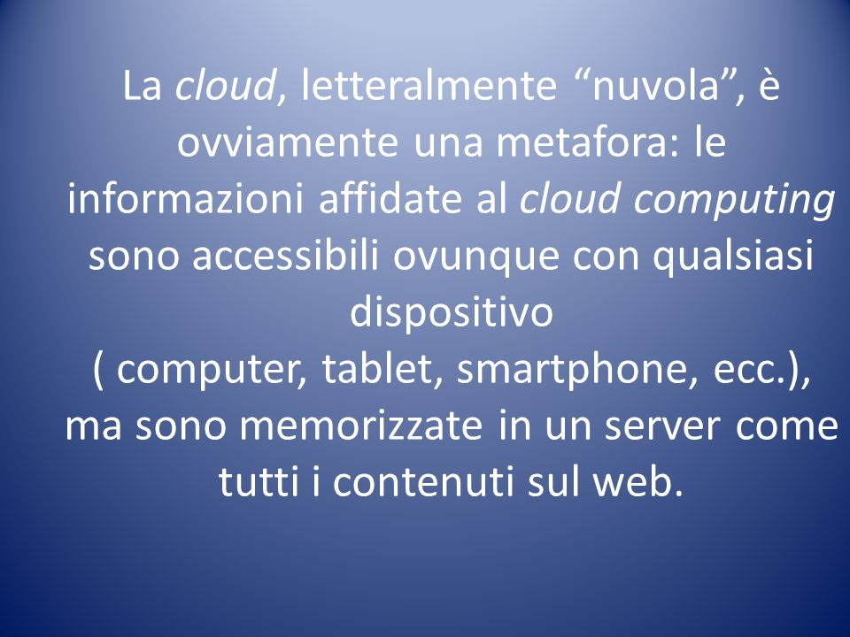 La cloud, letteralmente nuvola , è ovviamente una metafora: le informazioni affidate al cloud computing sono accessibili ovunque con qualsiasi dispositivo
