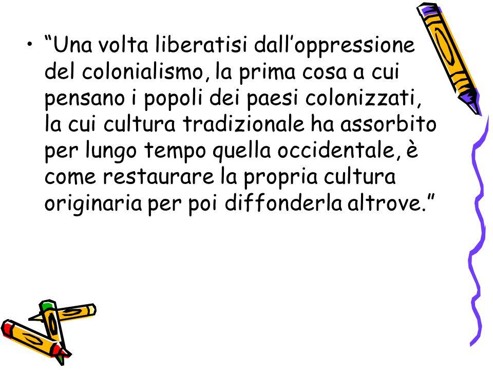 Una volta liberatisi dall'oppressione del colonialismo, la prima cosa a cui pensano i popoli dei paesi colonizzati, la cui cultura tradizionale ha assorbito per lungo tempo quella occidentale, è come restaurare la propria cultura originaria per poi diffonderla altrove.