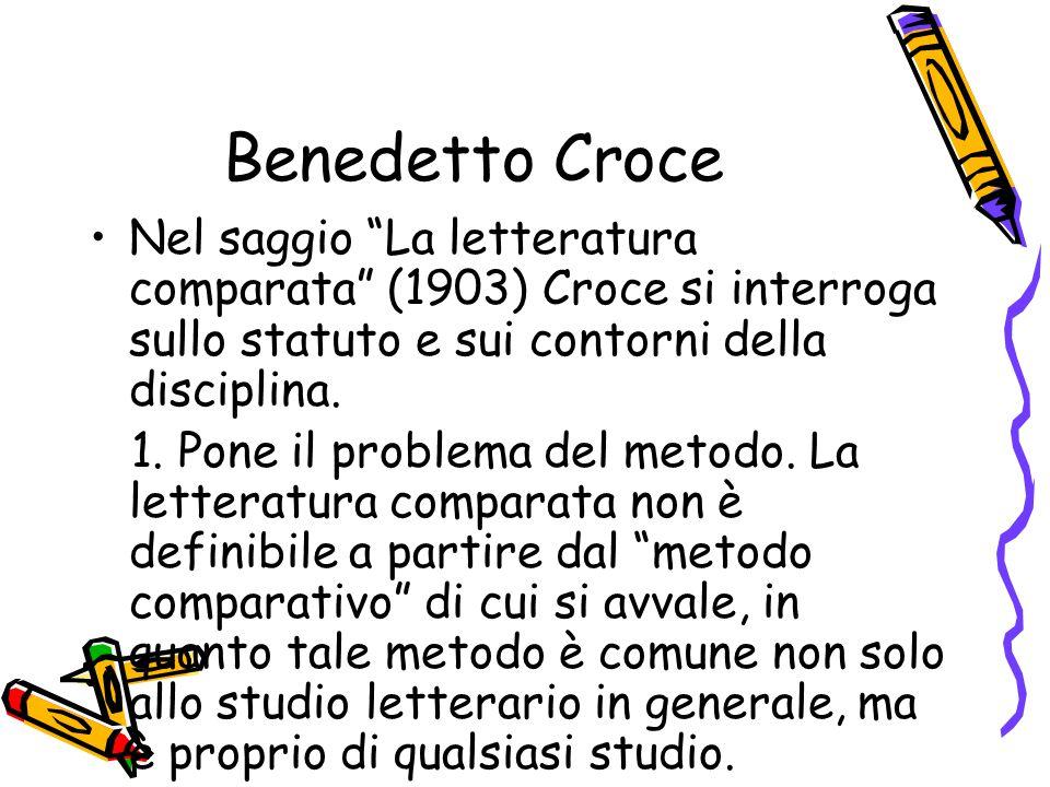 Benedetto Croce Nel saggio La letteratura comparata (1903) Croce si interroga sullo statuto e sui contorni della disciplina.