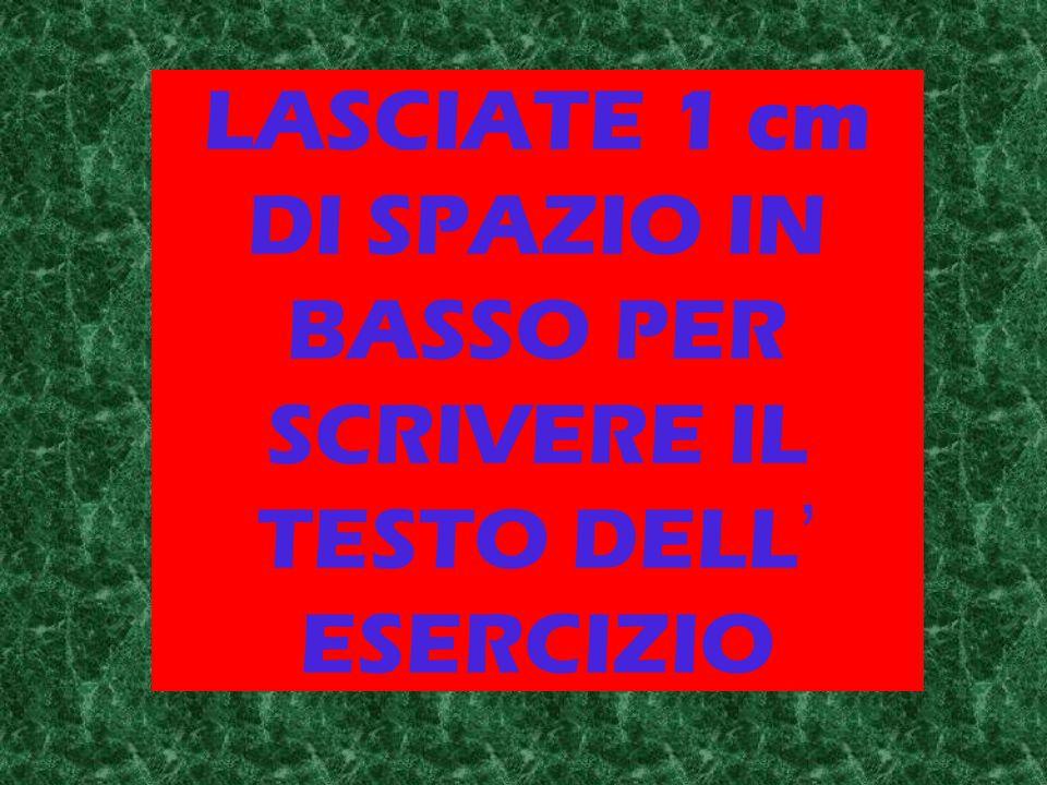 LASCIATE 1 cm DI SPAZIO IN BASSO PER SCRIVERE IL TESTO DELL' ESERCIZIO