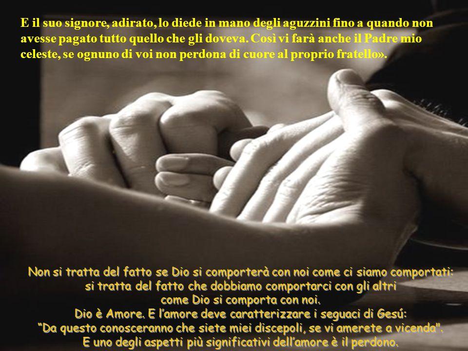 E il suo signore, adirato, lo diede in mano degli aguzzini fino a quando non avesse pagato tutto quello che gli doveva. Così vi farà anche il Padre mio celeste, se ognuno di voi non perdona di cuore al proprio fratello».