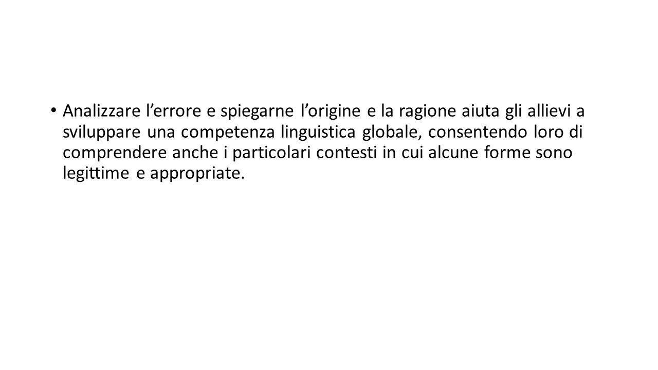 Analizzare l'errore e spiegarne l'origine e la ragione aiuta gli allievi a sviluppare una competenza linguistica globale, consentendo loro di comprendere anche i particolari contesti in cui alcune forme sono legittime e appropriate.