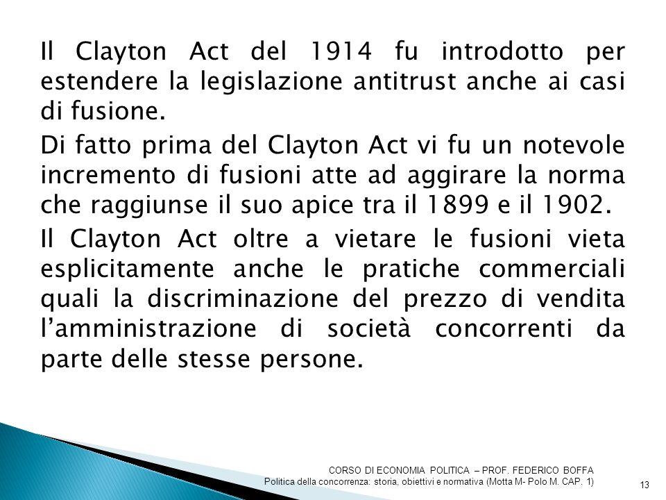 Il Clayton Act del 1914 fu introdotto per estendere la legislazione antitrust anche ai casi di fusione. Di fatto prima del Clayton Act vi fu un notevole incremento di fusioni atte ad aggirare la norma che raggiunse il suo apice tra il 1899 e il 1902. Il Clayton Act oltre a vietare le fusioni vieta esplicitamente anche le pratiche commerciali quali la discriminazione del prezzo di vendita l'amministrazione di società concorrenti da parte delle stesse persone.