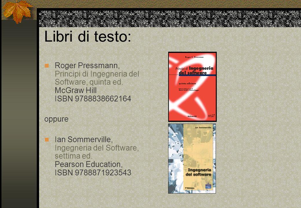 Libri di testo: Roger Pressmann, Principi di Ingegneria del Software, quinta ed. McGraw Hill ISBN 9788838662164.