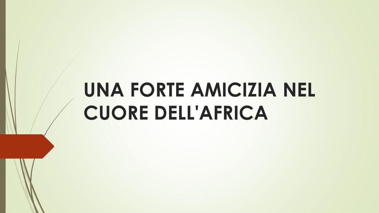 UNA FORTE AMICIZIA NEL CUORE DELL AFRICA