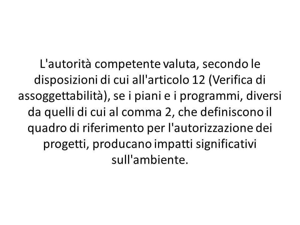 L autorità competente valuta, secondo le disposizioni di cui all articolo 12 (Verifica di assoggettabilità), se i piani e i programmi, diversi da quelli di cui al comma 2, che definiscono il quadro di riferimento per l autorizzazione dei progetti, producano impatti significativi sull ambiente.