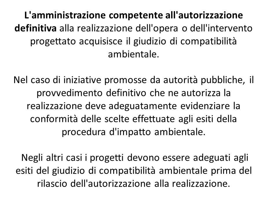 L amministrazione competente all autorizzazione definitiva alla realizzazione dell opera o dell intervento progettato acquisisce il giudizio di compatibilità ambientale.
