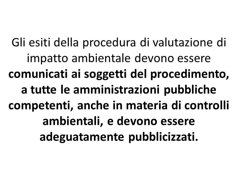 Gli esiti della procedura di valutazione di impatto ambientale devono essere comunicati ai soggetti del procedimento, a tutte le amministrazioni pubbliche competenti, anche in materia di controlli ambientali, e devono essere adeguatamente pubblicizzati.