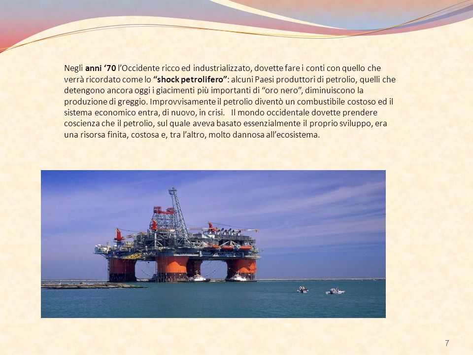 Negli anni '70 l'Occidente ricco ed industrializzato, dovette fare i conti con quello che verrà ricordato come lo shock petrolifero : alcuni Paesi produttori di petrolio, quelli che detengono ancora oggi i giacimenti più importanti di oro nero , diminuiscono la produzione di greggio.
