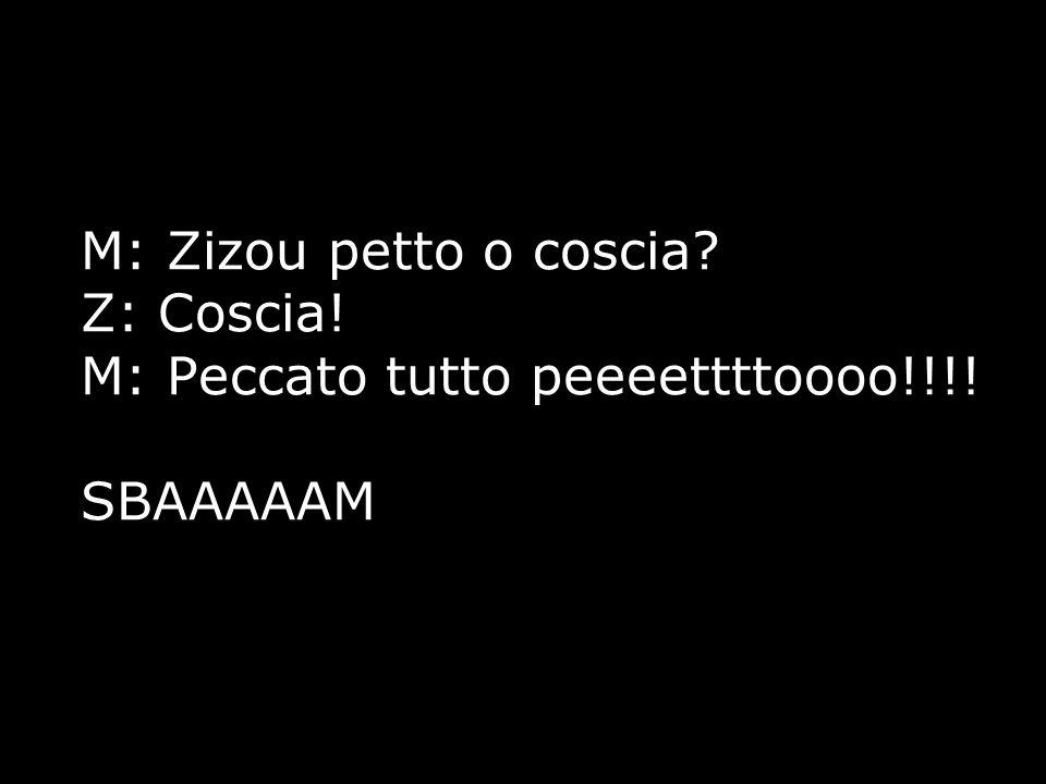 M: Zizou petto o coscia. Z: Coscia. M: Peccato tutto peeeettttoooo