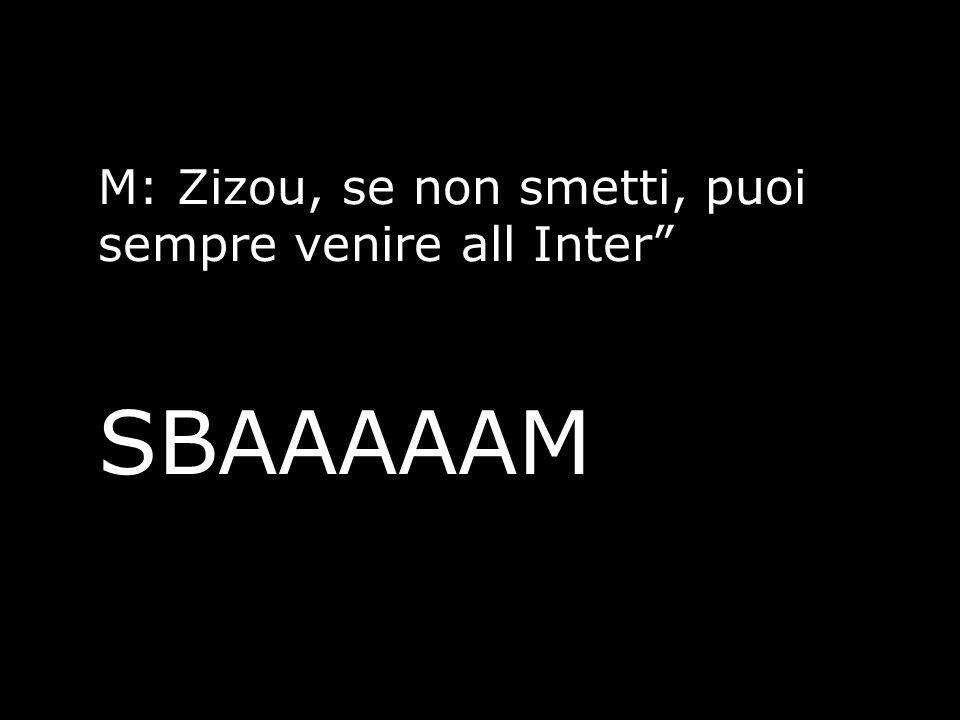 M: Zizou, se non smetti, puoi sempre venire all Inter SBAAAAAM