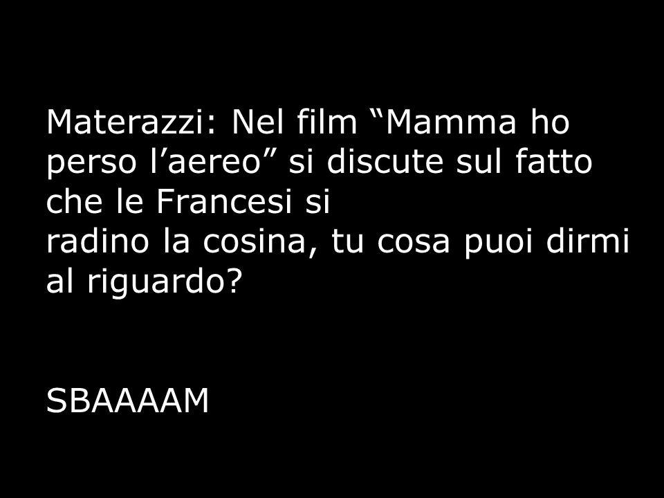 Materazzi: Nel film Mamma ho perso l'aereo si discute sul fatto che le Francesi si radino la cosina, tu cosa puoi dirmi al riguardo.