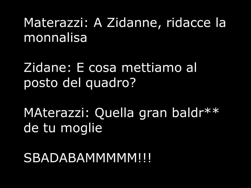 Materazzi: A Zidanne, ridacce la monnalisa Zidane: E cosa mettiamo al posto del quadro.