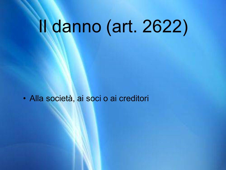 Il danno (art. 2622) Alla società, ai soci o ai creditori