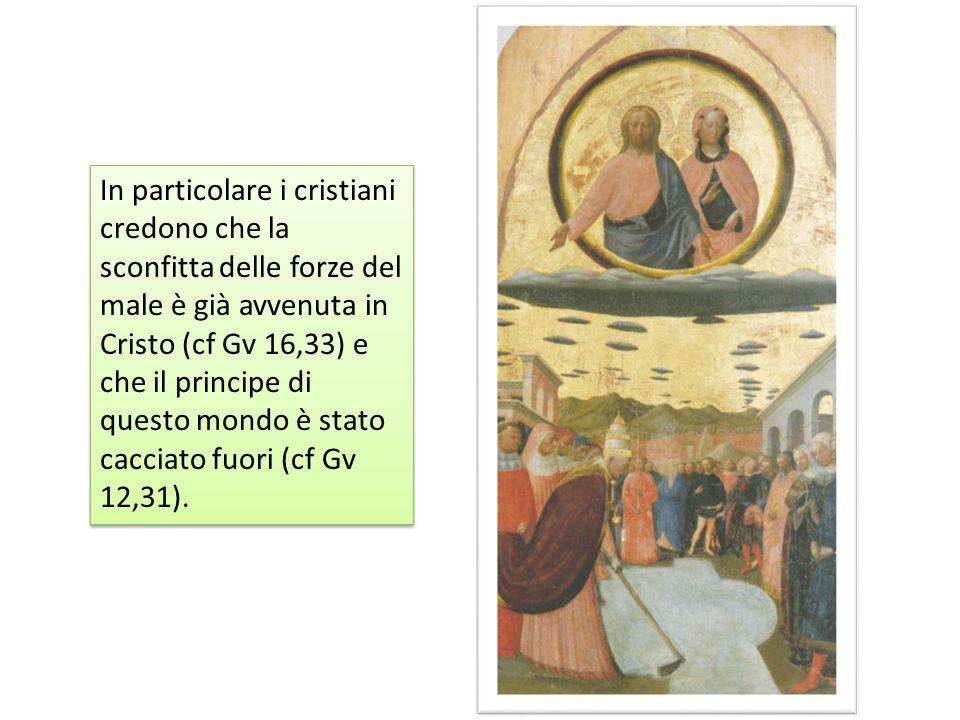 In particolare i cristiani credono che la sconfitta delle forze del male è già avvenuta in Cristo (cf Gv 16,33) e che il principe di questo mondo è stato cacciato fuori (cf Gv 12,31).