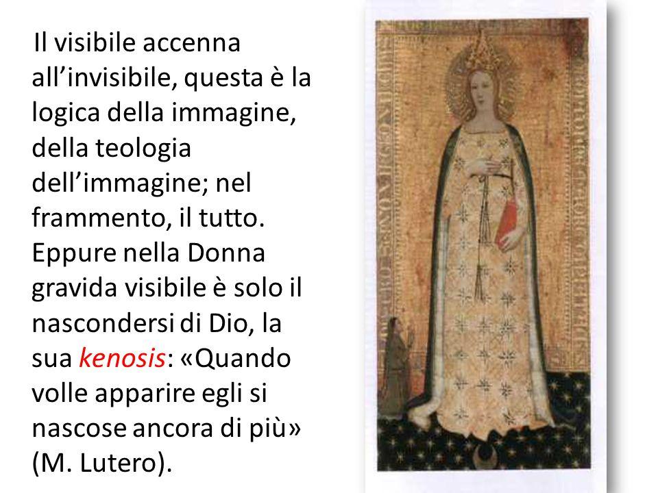 Il visibile accenna all'invisibile, questa è la logica della immagine, della teologia dell'immagine; nel frammento, il tutto. Eppure nella Donna gravida visibile è solo il nascondersi di Dio, la sua kenosis: «Quando volle apparire egli si nascose ancora di più» (M. Lutero).